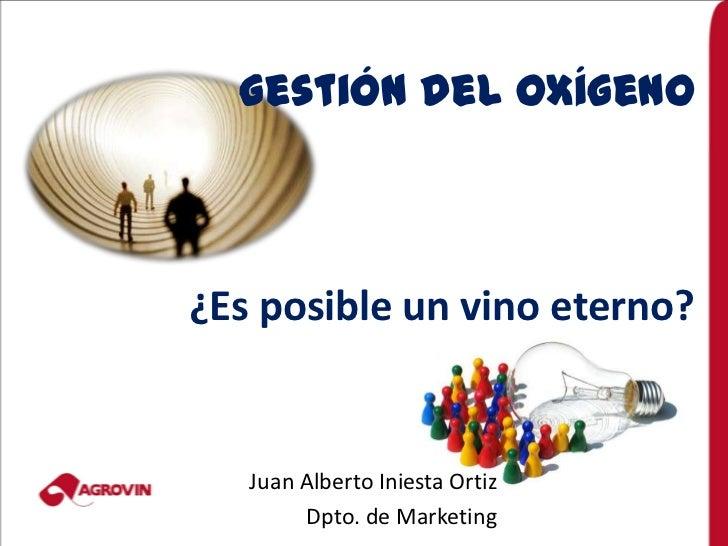 Gestión del Oxígeno¿Es posible un vino eterno?   Juan Alberto Iniesta Ortiz        Dpto. de Marketing