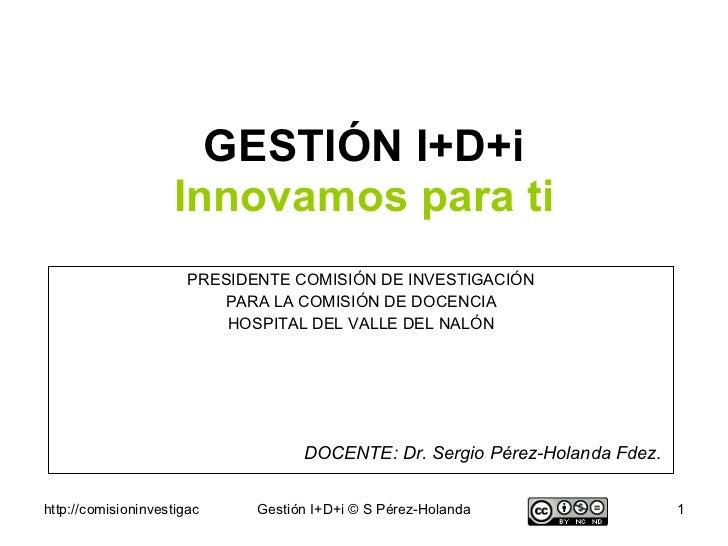 GESTIÓN I+D+i Innovamos para ti PRESIDENTE COMISIÓN DE INVESTIGACIÓN PARA LA COMISIÓN DE DOCENCIA HOSPITAL DEL VALLE DEL N...