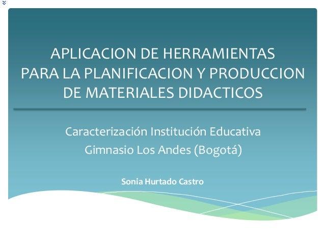 APLICACION DE HERRAMIENTASPARA LA PLANIFICACION Y PRODUCCION     DE MATERIALES DIDACTICOS     Caracterización Institución ...