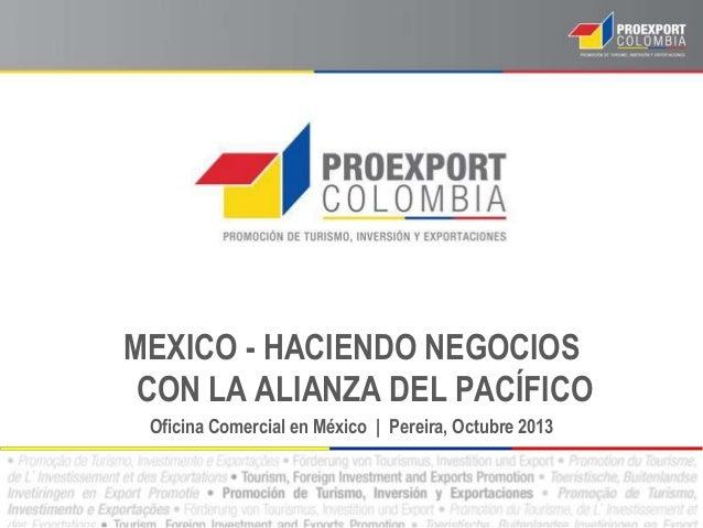 MEXICO - HACIENDO NEGOCIOS CON LA ALIANZA DEL PACÍFICO Oficina Comercial en México | Pereira, Octubre 2013