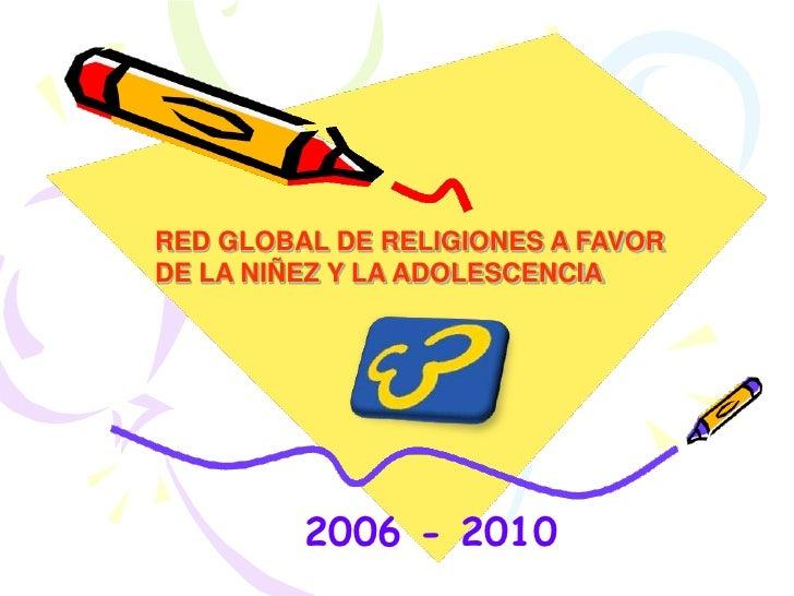 RED GLOBAL DE RELIGIONES A FAVOR DE LA NIÑEZ Y LA ADOLESCENCIA<br />2006 - 2010<br />