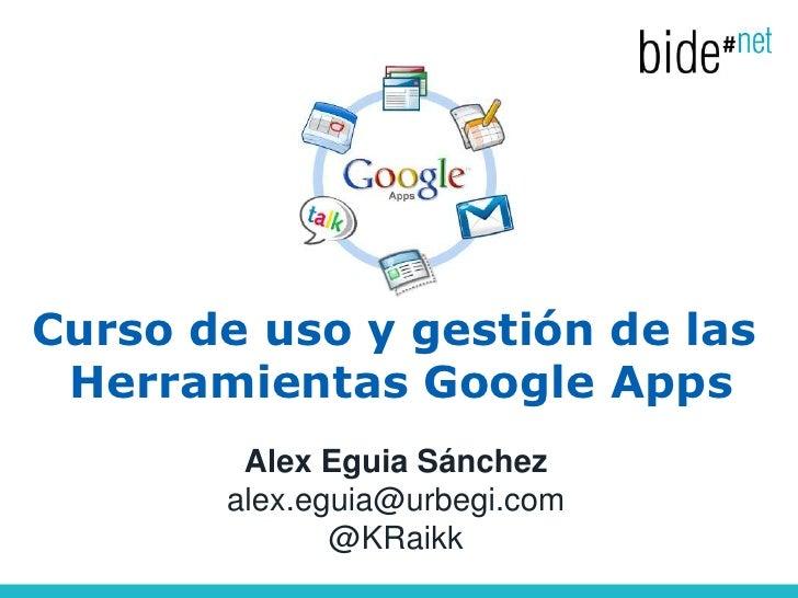 Curso de uso y gestión de las Herramientas Google Apps        Alex Eguia Sánchez       alex.eguia@urbegi.com              ...