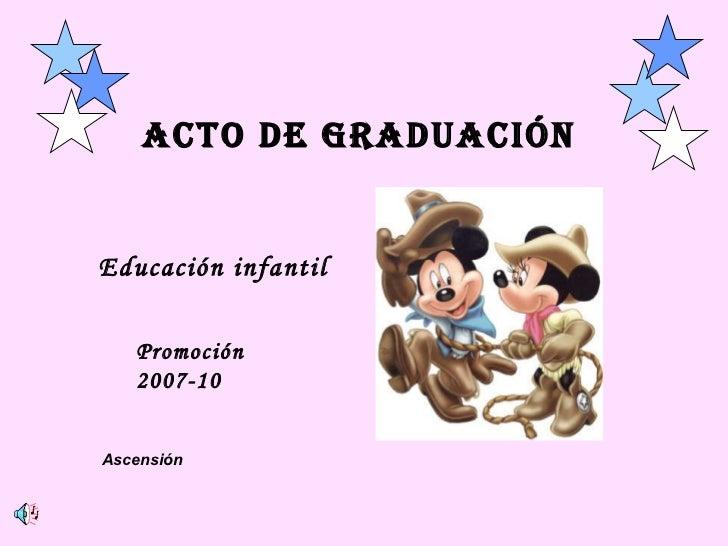 ACTO DE GRADUACIÓN Educación infantil Promoción 2007-10 Ascensión