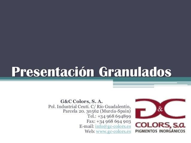 Presentación Granulados G&C Colors, S. A. Pol. Industrial Ceutí. C/ Río Guadalentín, Parcela 20. 30562 (Murcia-Spain) Tel....