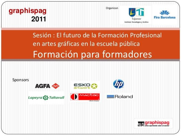 Organizangraphispag      2011           Sesión : El futuro de la Formación Profesional           en artes gráficas en la e...