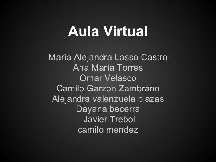 Aula VirtualMarìa Alejandra Lasso Castro      Ana María Torres       Omar Velasco Camilo Garzon ZambranoAlejandra valenzue...