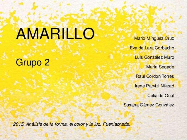 AMARILLO Grupo 2 2015. Análisis de la forma, el color y la luz. Fuenlabrada. Mario Mínguez Cruz Eva de Lara Corbacho Luis ...