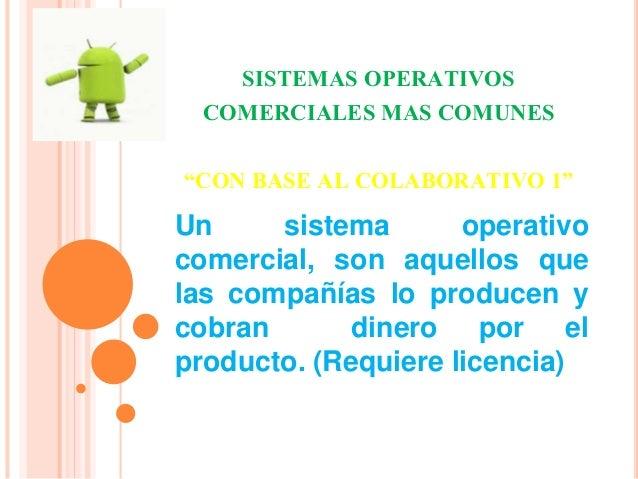 "SISTEMAS OPERATIVOS  COMERCIALES MAS COMUNES  ""CON BASE AL COLABORATIVO 1""  Un sistema operativo  comercial, son aquellos ..."