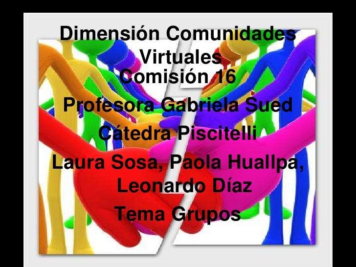 Dimensión Comunidades Virtuales<br />Comisión 16<br />Profesora Gabriela Sued<br />Cátedra Piscitelli<br />Laura Sosa, Pao...