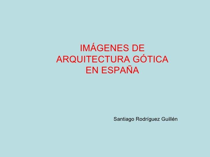 IMÁGENES DE ARQUITECTURA GÓTICA EN ESPAÑA Santiago Rodríguez Guillén