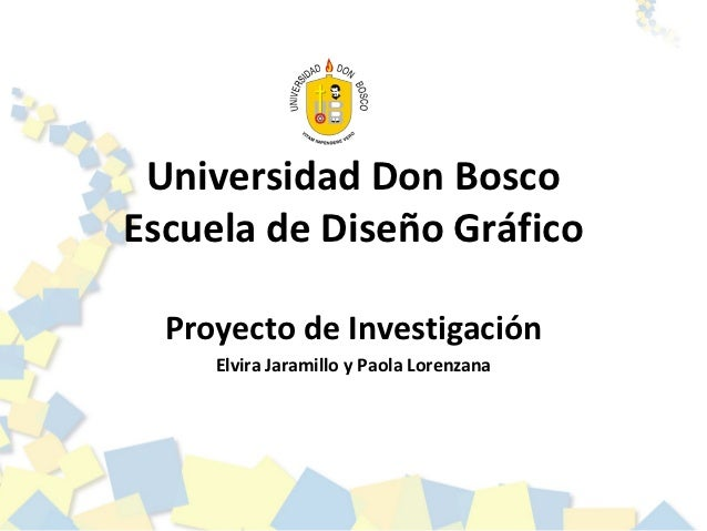 Universidad Don BoscoEscuela de Diseño Gráfico  Proyecto de Investigación     Elvira Jaramillo y Paola Lorenzana