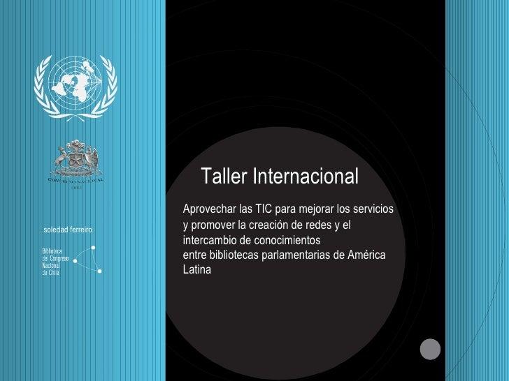 Taller Internacional Aprovechar las TIC para mejorar los servicios y promover la creaci ón   de redes y el intercambio de ...