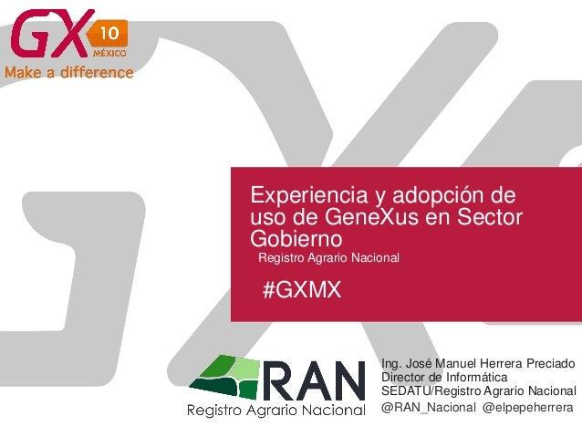 #GXMX Experiencia y adopción de uso de GeneXus en Sector Gobierno Ing. José Manuel Herrera Preciado Director de Informátic...