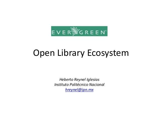 Open Library Ecosystem       Heberto Reynel Iglesias    Instituto Politécnico Nacional           hreynel@ipn.mx