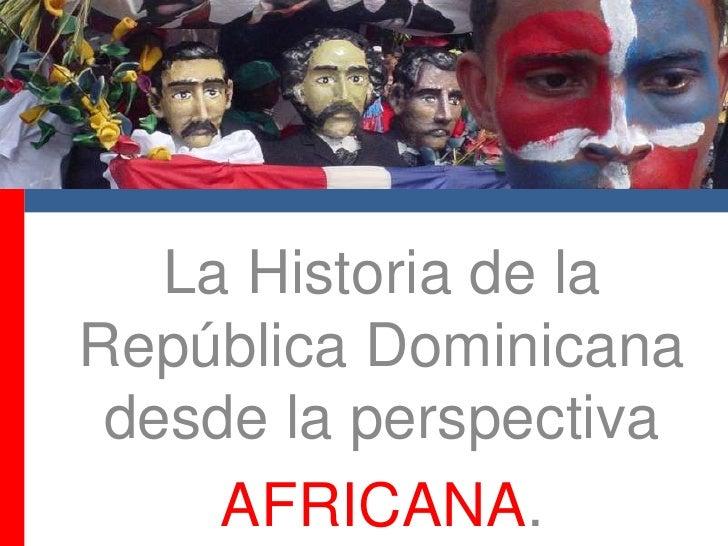 La Historia de la RepúblicaDominicanadesde la perspectiva<br />AFRICANA.<br />