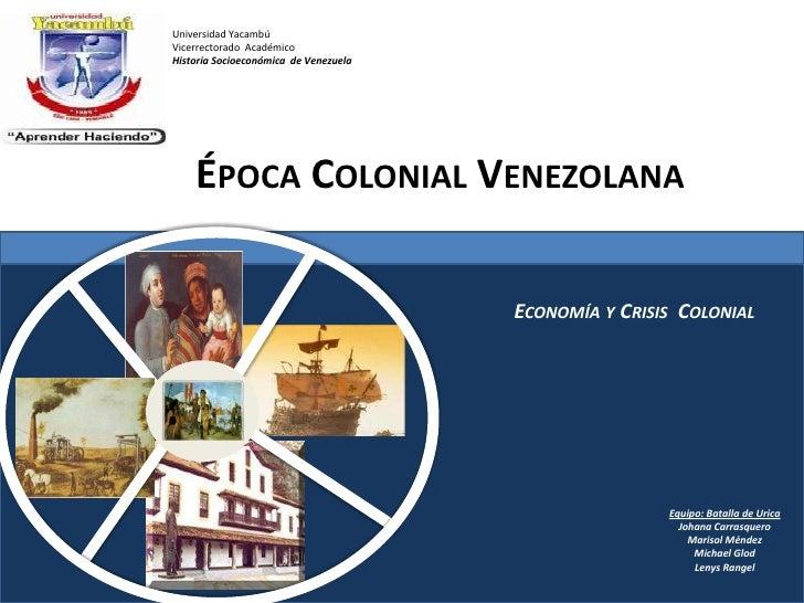 Universidad Yacambú<br />Vicerrectorado  Académico<br />Historia Socioeconómica  de Venezuela<br />Época Colonial Venezola...
