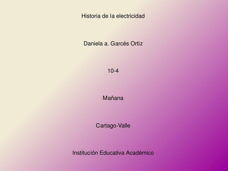 Historia de la electricidad    Daniela a. Garcés Ortiz              10-4            Mañana         Cartago-ValleInstitució...