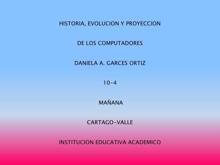 HISTORIA, EVOLUCION Y PROYECCION     DE LOS COMPUTADORES    DANIELA A. GARCES ORTIZ             10-4            MAÑANA    ...