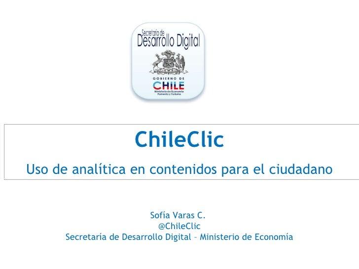 ChileClic Uso de analítica en contenidos para el ciudadano Sofía Varas C.  @ChileClic Secretaría de Desarrollo Digital – M...