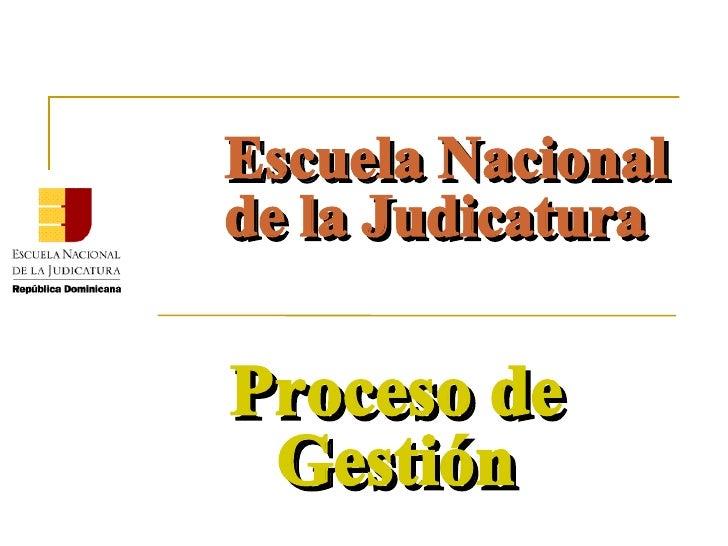 Escuela Nacional de la Judicatura Proceso de Gestión