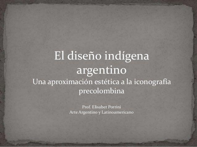 El diseño indígena argentino Una aproximación estética a la iconografía precolombina Prof. Elisabet Porrini Arte Argentino...