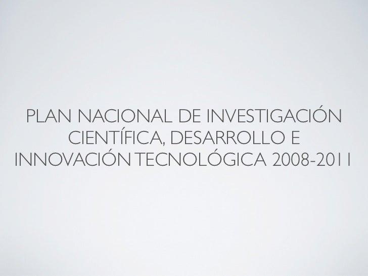 PLAN NACIONAL DE INVESTIGACIÓN      CIENTÍFICA, DESARROLLO EINNOVACIÓN TECNOLÓGICA 2008-2011