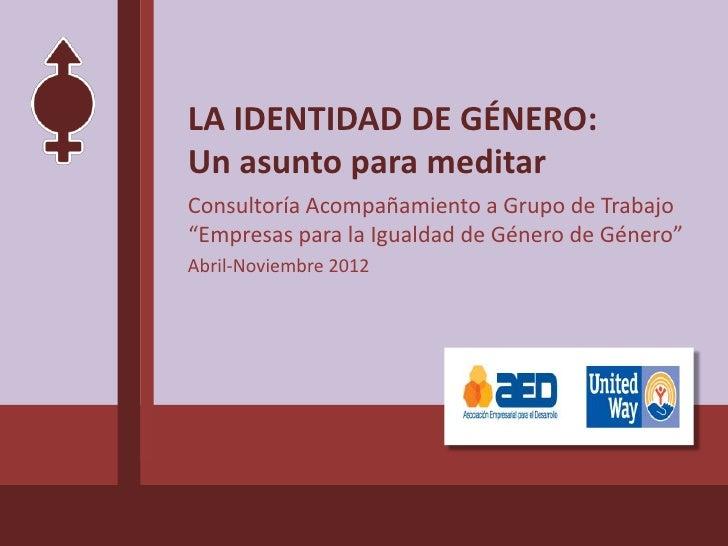 """LA IDENTIDAD DE GÉNERO:Un asunto para meditarConsultoría Acompañamiento a Grupo de Trabajo""""Empresas para la Igualdad de Gé..."""