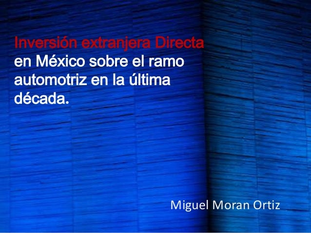 Inversión extranjera Directaen México sobre el ramoautomotriz en la últimadécada.                      Miguel Moran Ortiz