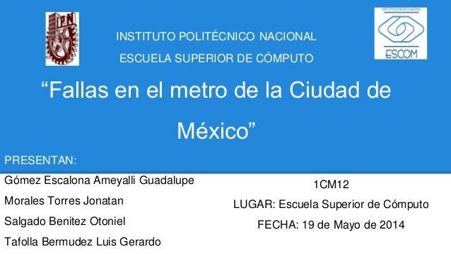 """INSTITUTO POLITÉCNICO NACIONAL ESCUELA SUPERIOR DE CÓMPUTO """"Fallas en el metro de la Ciudad de México"""" PRESENTAN: Gómez Es..."""