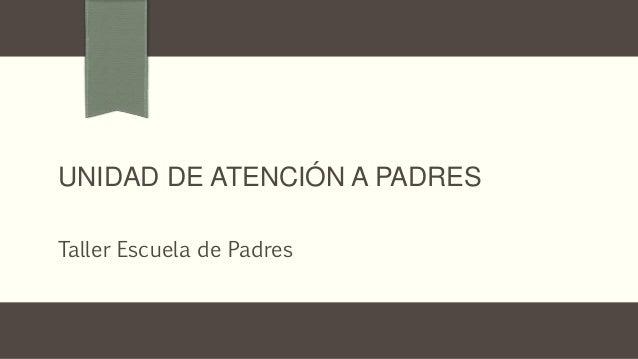 UNIDAD DE ATENCIÓN A PADRES Taller Escuela de Padres