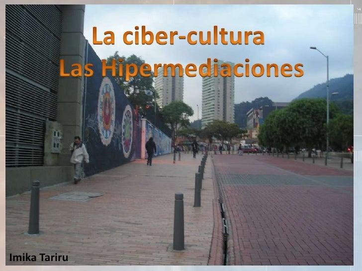 La ciber-cultura <br />Las Hipermediaciones<br />Imika Tariru<br />