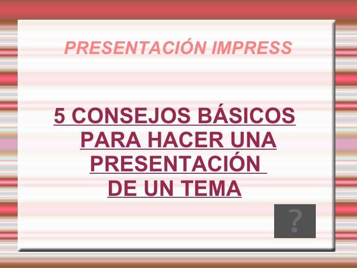PRESENTACIÓN IMPRESS 5 CONSEJOS BÁSICOS PARA HACER UNA PRESENTACIÓN  DE UN TEMA