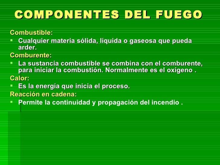 COMPONENTES DEL FUEGO <ul><li>Combustible: </li></ul><ul><li>Cualquier materia sólida, líquida o gaseosa que pueda  arder....