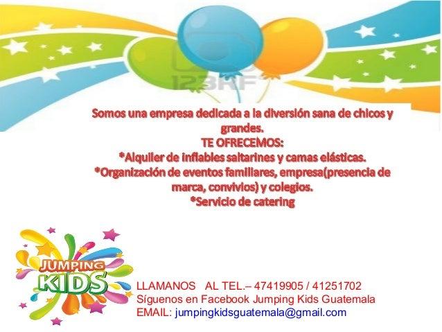 LLAMANOS AL TEL.– 47419905 / 41251702 Síguenos en Facebook Jumping Kids Guatemala EMAIL: jumpingkidsguatemala@gmail.com