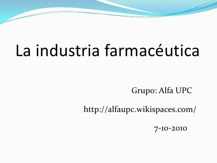 La industria farmacéutica<br />Grupo: Alfa UPC<br />http://alfaupc.wikispaces.com/<br />7-10-2010<br />