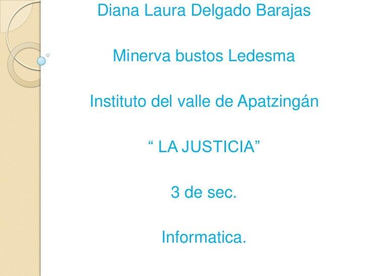 """Diana Laura Delgado Barajas   Minerva bustos LedesmaInstituto del valle de Apatzingán        """" LA JUSTICIA""""           3 de..."""