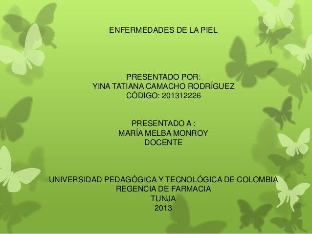 ENFERMEDADES DE LA PIELPRESENTADO POR:YINA TATIANA CAMACHO RODRÍGUEZCÓDIGO: 201312226PRESENTADO A :MARÍA MELBA MONROYDOCEN...