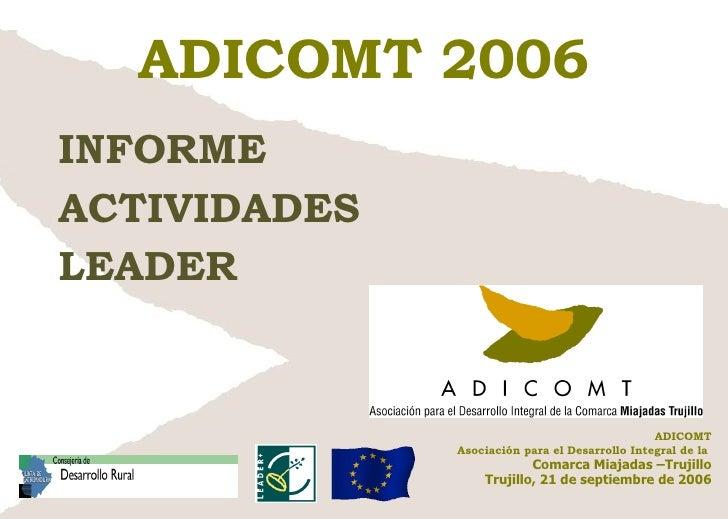ADICOMT 2006 INFORME  ACTIVIDADES LEADER ADICOMT Asociación para el Desarrollo Integral de la  Comarca Miajadas –Trujillo ...