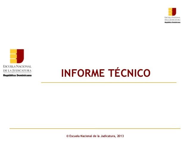 INFORME TÉCNICO Click to edit Master subtitle style  © Escuela Nacional de la Judicatura, 2013