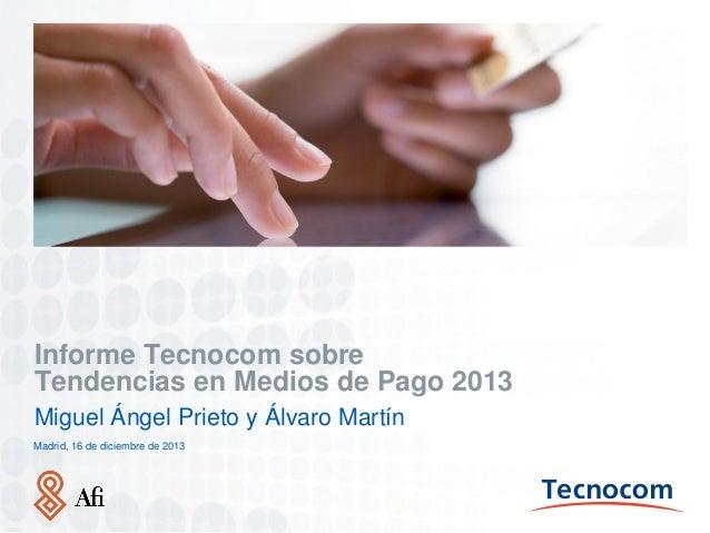 Informe Tecnocom sobre Tendencias en Medios de Pago 2013 Miguel Ángel Prieto y Álvaro Martín Madrid, 16 de diciembre de 20...