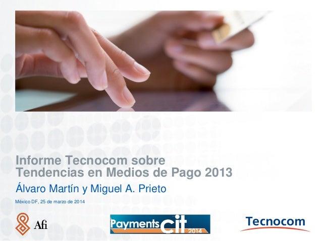 Lugar. Fecha (00.00.00) Informe Tecnocom sobre Tendencias en Medios de Pago 2013 Álvaro Martín y Miguel A. Prieto México D...