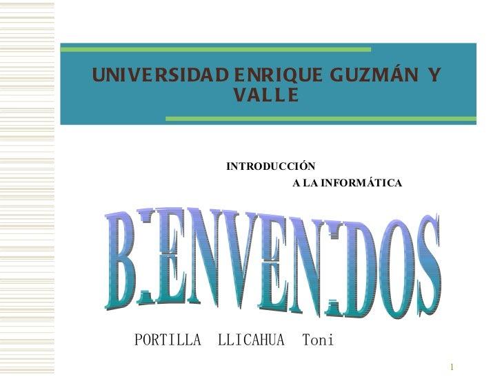 UNIVERSIDAD ENRIQUE GUZMÁN  Y VALLE INTRODUCCIÓN  A LA INFORMÁTICA BIENVENIDOS PORTILLA  LLICAHUA  Toni