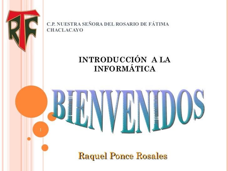 C.P. NUESTRA SEÑORA DEL ROSARIO DE FÁTIMA CHACLACAYO INTRODUCCIÓN  A LA INFORMÁTICA BIENVENIDOS Raquel Ponce Rosales