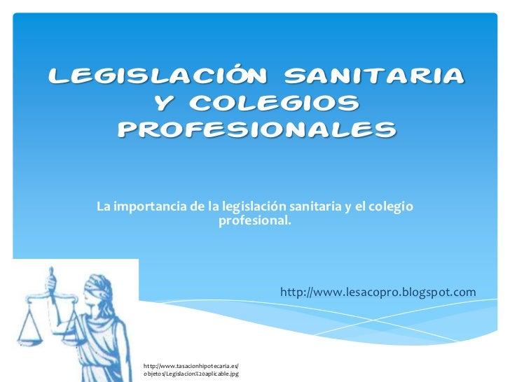 Legislación Sanitaria     y Colegios   Profesionales  La importancia de la legislación sanitaria y el colegio             ...
