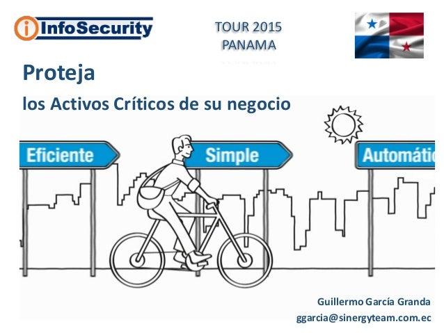 Guillermo García Granda ggarcia@sinergyteam.com.ec Proteja los Activos Críticos de su negocio TOUR 2015 PANAMA