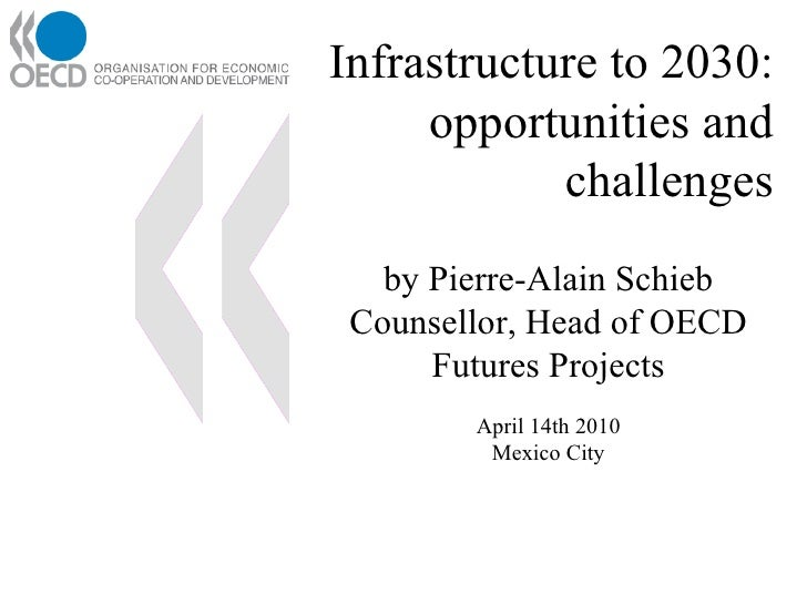 Infrastructure to 2030:  opportunities and challenges by Pierre-Alain Schieb Counsellor, Head of OECD Futures Projects Apr...