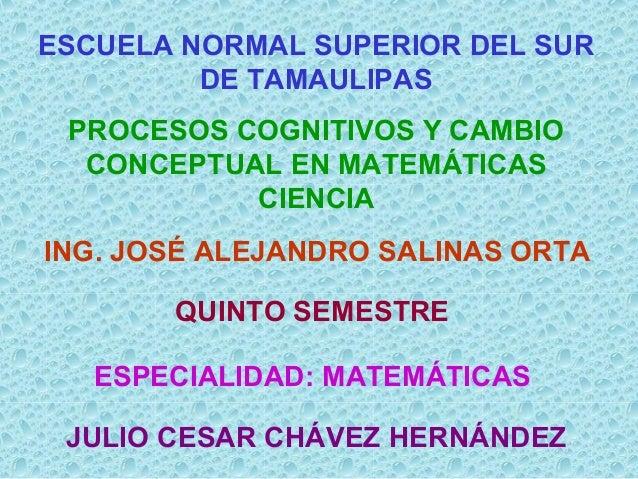 ESCUELA NORMAL SUPERIOR DEL SUR DE TAMAULIPAS PROCESOS COGNITIVOS Y CAMBIO CONCEPTUAL EN MATEMÁTICAS CIENCIA ING. JOSÉ ALE...