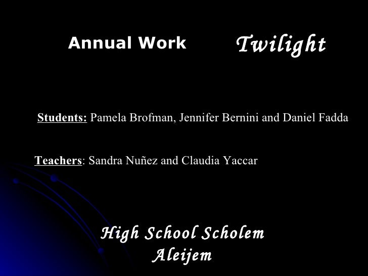 T wilight Annual Work S tudent s:  Pamela Brofman, Jennifer Bernini and Daniel Fadda Teachers : Sandra Nuñez and Claudia Y...