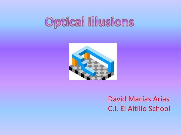 Optical illusions<br />David Macías Arias<br />C.I. El Altillo School<br />