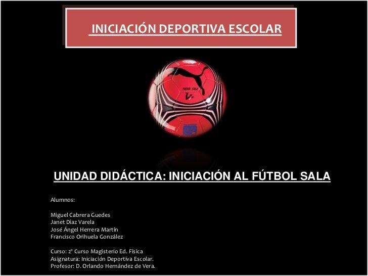 INICIACIÓN DEPORTIVA ESCOLAR<br />UNIDAD DIDÁCTICA: INICIACIÓN AL FÚTBOL SALA<br />Alumnos: <br />Miguel Cabrera Guedes<b...